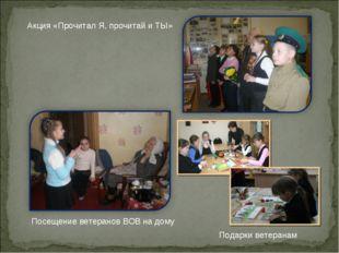 Акция «Прочитал Я, прочитай и ТЫ» Посещение ветеранов ВОВ на дому Подарки вет
