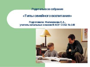 Родительское собрание «Типы семейного воспитания» Подготовила: Филимонова Е.А