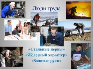 Люди труда «Стальные нервы» «Железный характер» «Золотые руки»