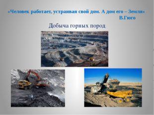 Добыча горных пород «Человек работает, устраивая свой дом. А дом его – Земля»