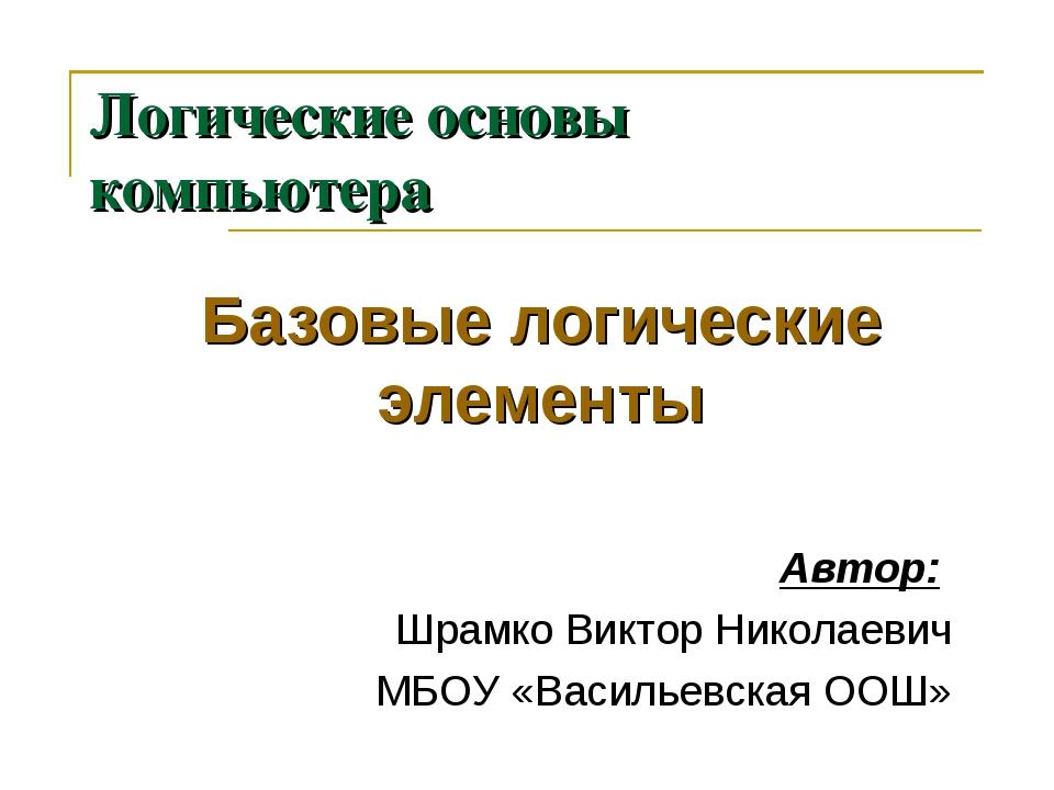 Логические основы компьютера Базовые логические элементы Автор: Шрамко Виктор...