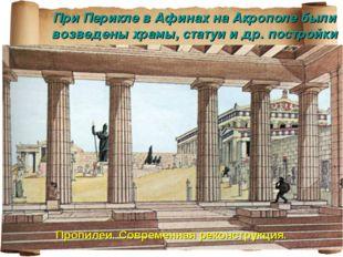 При Перикле в Афинах на Акрополе были возведены храмы, статуи и др. постройки