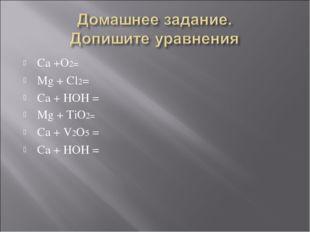 Ca +O2= Mg + Cl2= Ca + HOH = Mg + TiO2= Ca + V2O5 = Ca + HOH =
