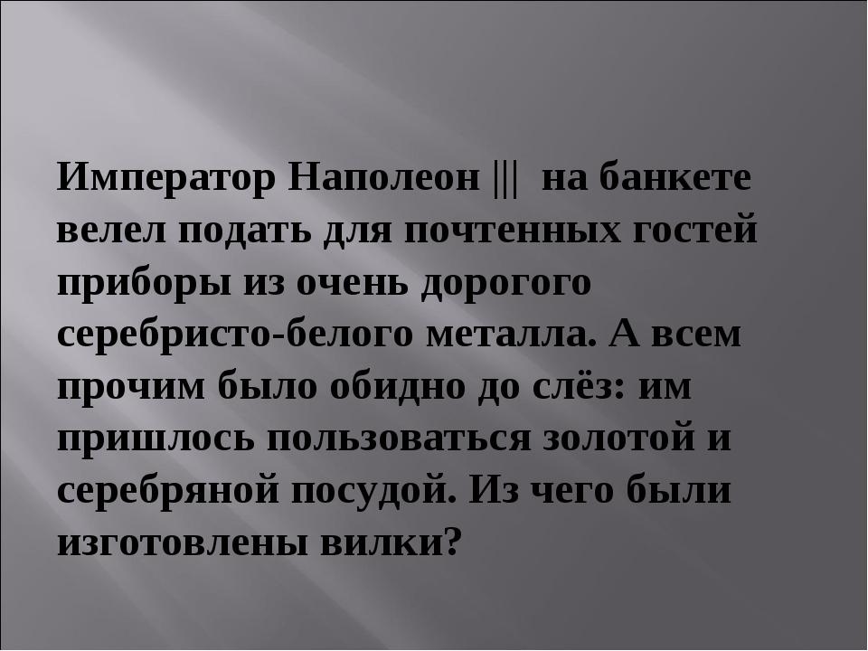 Император Наполеон ||| на банкете велел подать для почтенных гостей приборы и...