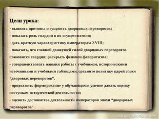 Цели урока: - выявить причины и сущность дворцовых переворотов; - показать ро