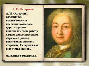 А.И.Остерман, сделавшись воспитателем и наставником юного царя, старался вы