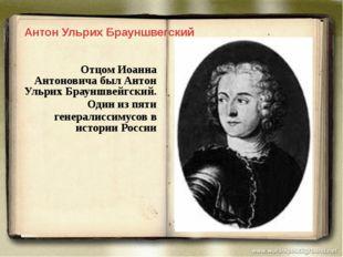 Отцом Иоанна Антоновича был Антон Ульрих Брауншвейгский. Один из пяти генерал