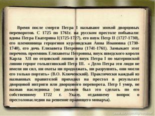 Время после смерти Петра I называют эпохой дворцовых переворотов. С 1725 п