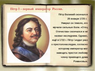 Пётр Великий скончался 28 января 1725 г. Умирал он тяжело, его мучили сильны