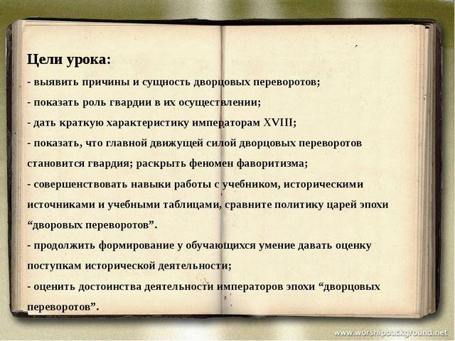 Цели урока: - выявить причины и сущность дворцовых переворотов; - показать ро...