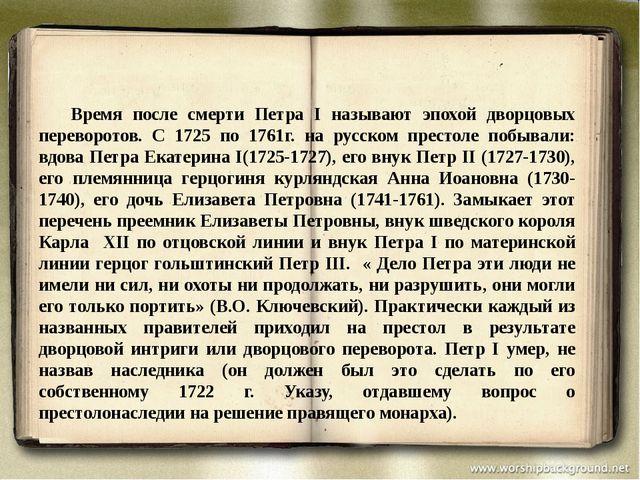 Время после смерти Петра I называют эпохой дворцовых переворотов. С 1725 п...