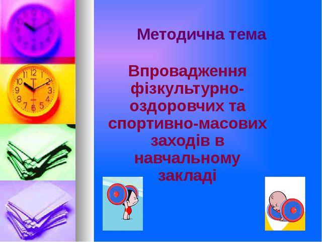 Методична тема Впровадження фізкультурно-оздоровчих та спортивно-масових захо...
