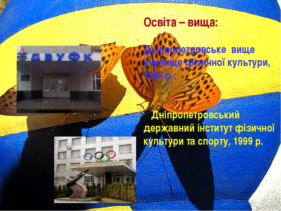 Освіта – вища: Дніпропетровське вище училище фізичної культури, 1995 р.; Дні...