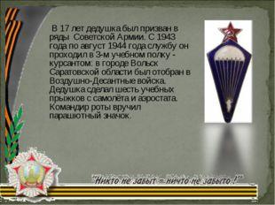 В 17 лет дедушка был призван в ряды Советской Армии. С 1943 года по август 1
