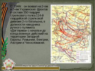 С 1944г. он воевал на 2-ом и 3-ем Украинских фронтах в составе 350 гвардии ст
