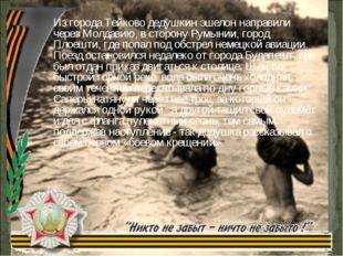 Из города Тейково дедушкин эшелон направили через Молдавию, в сторону Румынии