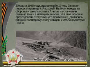 30 марта 1945 года дедушке шёл 19 год, батальон пересекал границу с Австрией.