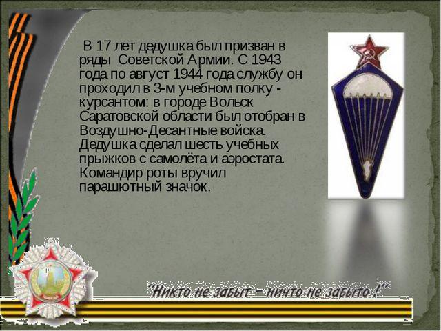 В 17 лет дедушка был призван в ряды Советской Армии. С 1943 года по август 1...