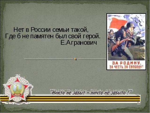 Нет в России семьи такой, Где б не памятен был свой герой. Е.Агранович