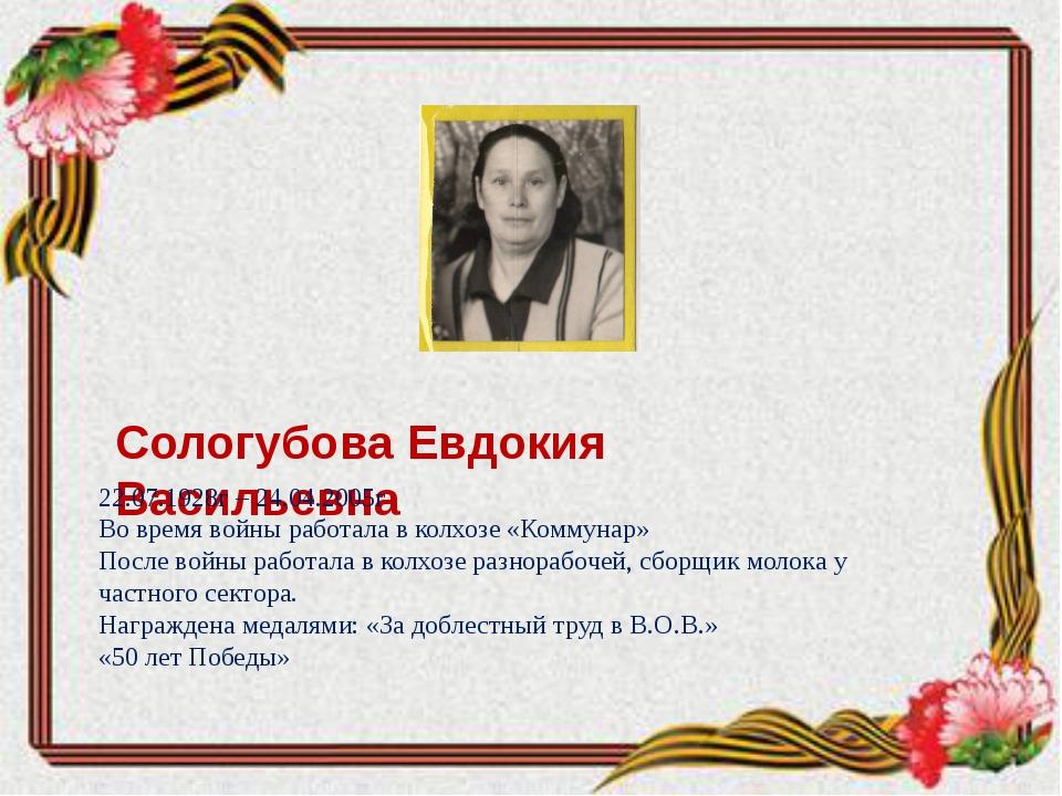 Сологубова Евдокия Васильевна 22.07.1928г – 24.04.2005г Во время войны работ...