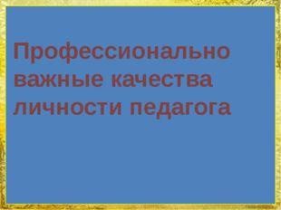 Профессионально важные качества личности педагога FokinaLida.75@mail.ru