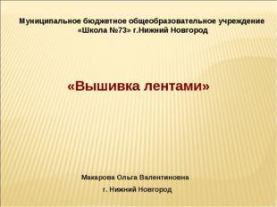 «Вышивка лентами» Макарова Ольга Валентиновна г. Нижний Новгород Муниципально