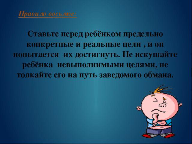 Правило восьмое: Ставьте перед ребёнком предельно конкретные и реальные цели...