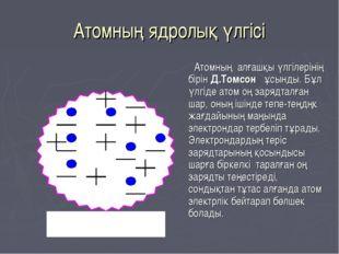 Атомның ядролық үлгісі Атомның алғашқы үлгілерінің бірін Д.Томсон ұсынды. Бұл