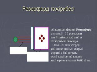 Резерфорд тәжірибесі Ағылшын физигі Резерфорд атомның құрылысын анықтайтын ал