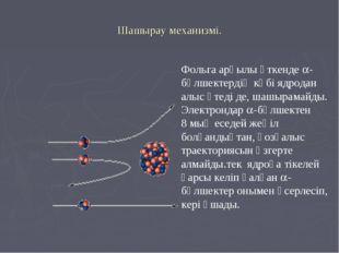 Шашырау механизмі. Фольга арқылы өткенде -бөлшектердің көбі ядродан алыс өте