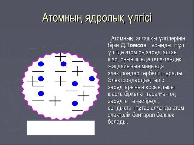 Атомның ядролық үлгісі Атомның алғашқы үлгілерінің бірін Д.Томсон ұсынды. Бұл...
