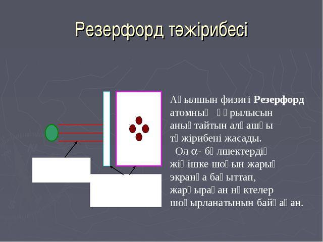 Резерфорд тәжірибесі Ағылшын физигі Резерфорд атомның құрылысын анықтайтын ал...