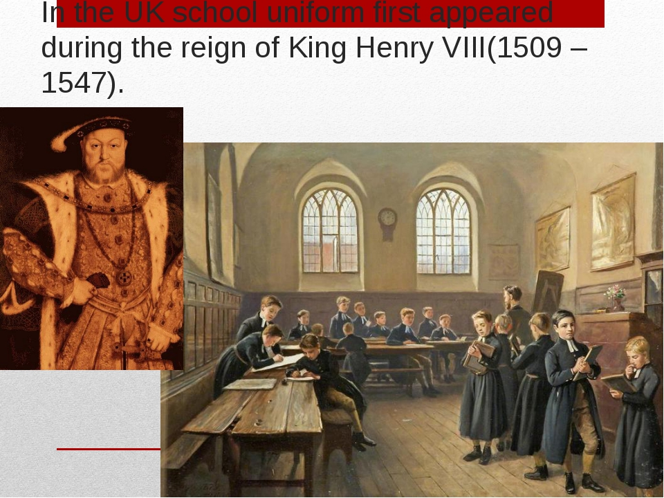 In the UK school uniform first appeared during the reign of King Henry VIII(1...