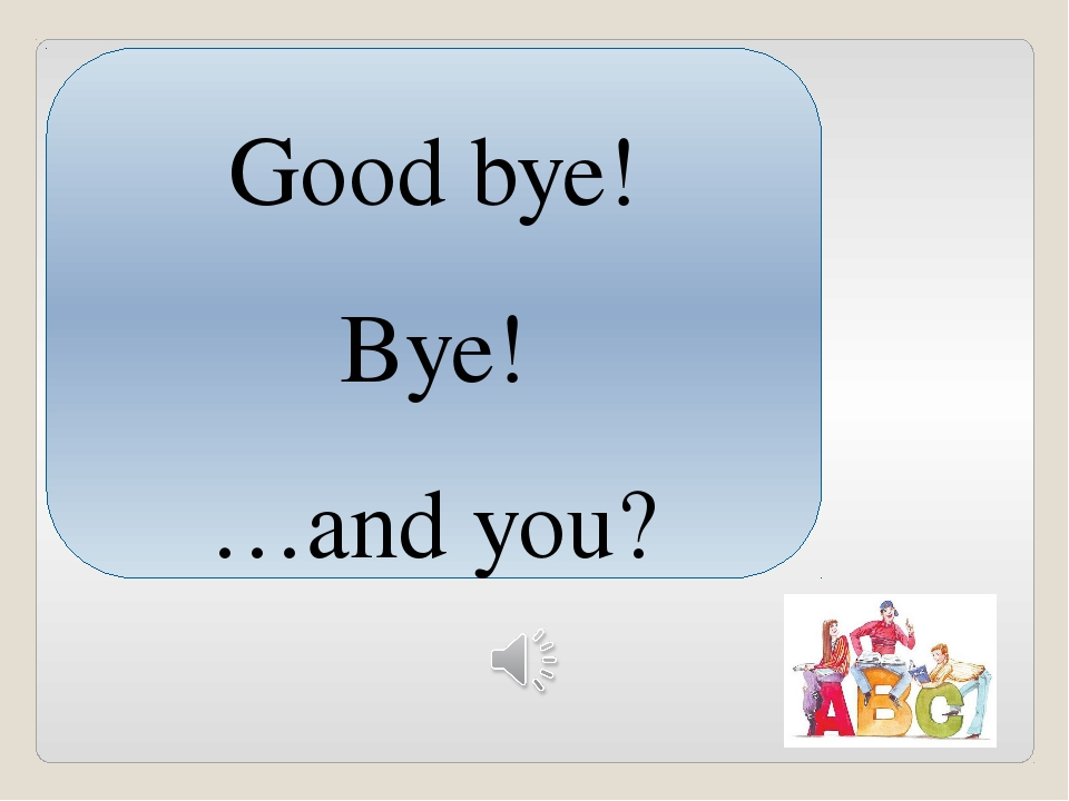 Good bye! Bye! …and you?