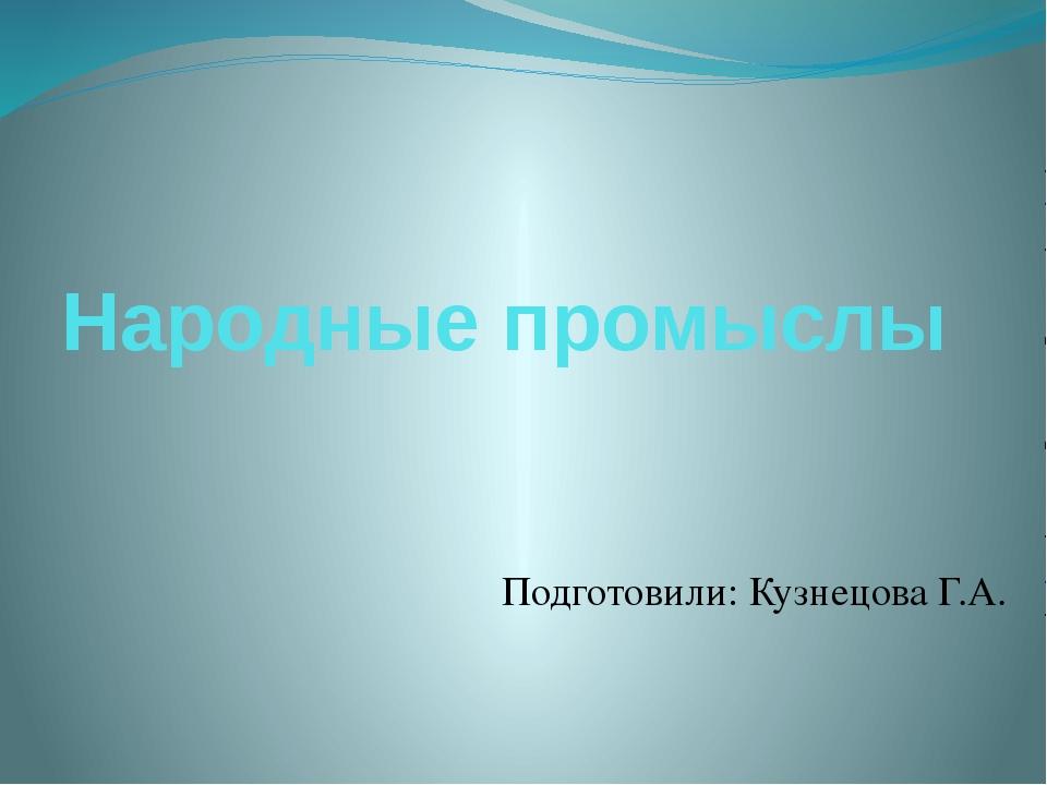 Народные промыслы Подготовили: Кузнецова Г.А.