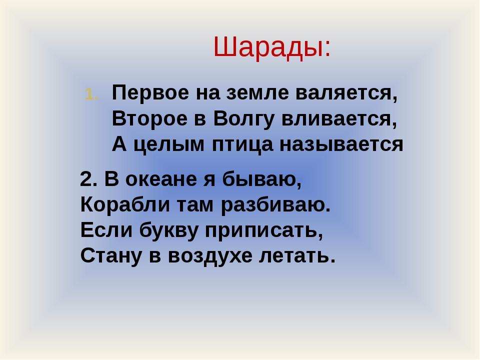 Шарады: Первое на земле валяется, Второе в Волгу вливается, А целым птица наз...