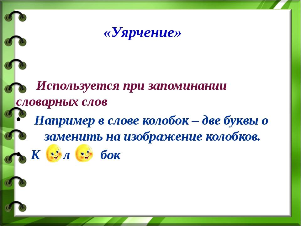 Используется при запоминании словарных слов Например в слове колобок – две б...