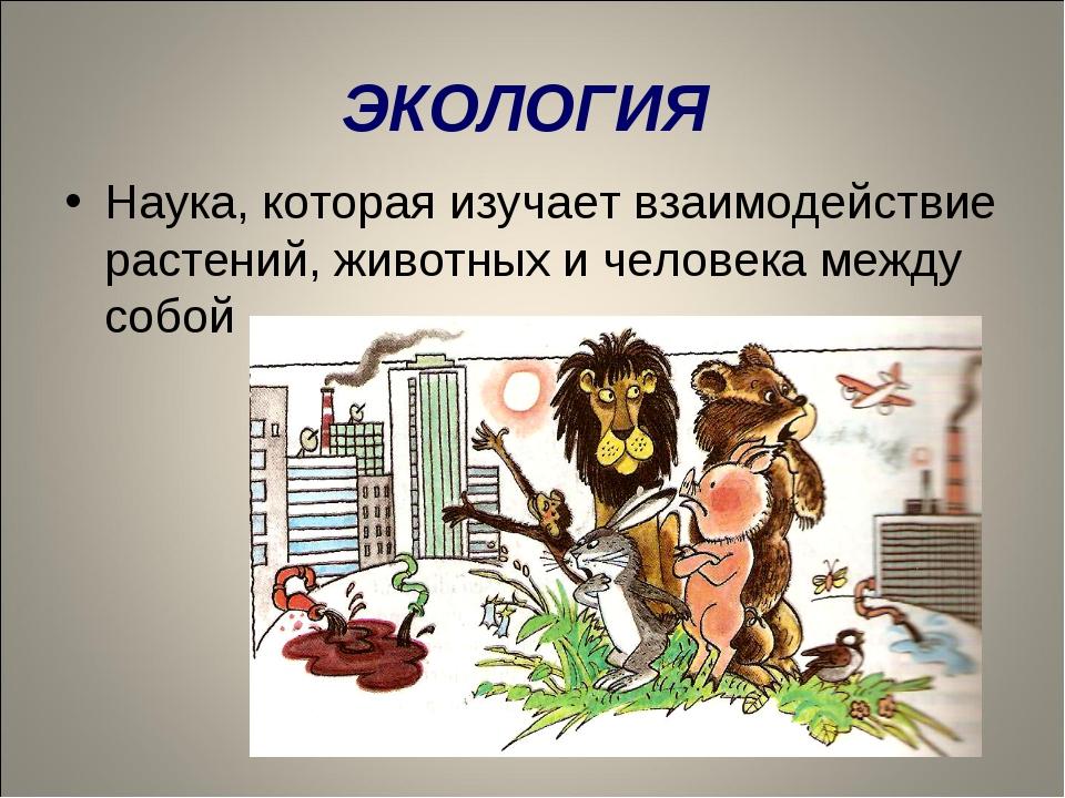 ЭКОЛОГИЯ Наука, которая изучает взаимодействие растений, животных и человека...