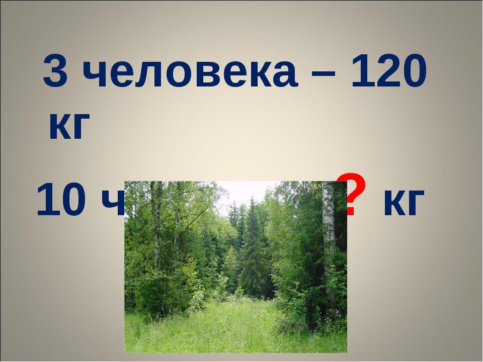 3 человека – 120 кг 10 человек - ? кг