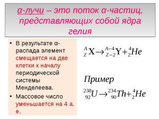 α-лучи – это поток α-частиц, представляющих собой ядра гелия В результате α-р