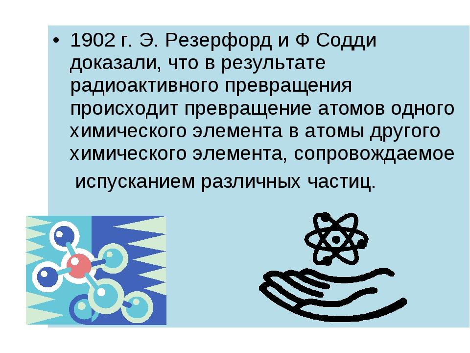 1902 г. Э. Резерфорд и Ф Содди доказали, что в результате радиоактивного прев...