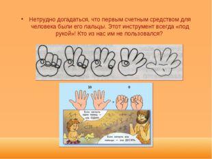 Нетрудно догадаться, что первым счетным средством для человека были его пальц