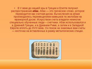 В V веке до нашей эры в Греции и Египте получил распространение абак. Абак —