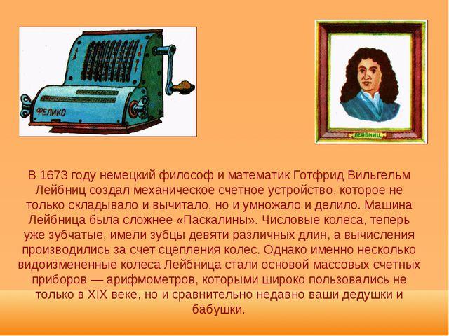 В 1673 году немецкий философ и математик Готфрид Вильгельм Лейбниц создал мех...