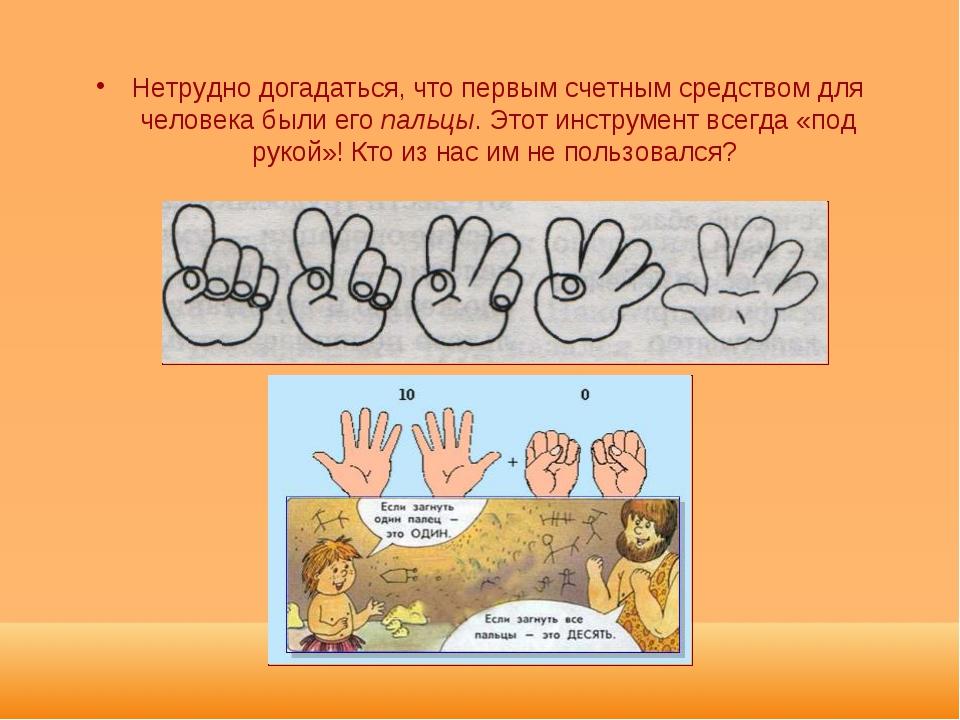 Нетрудно догадаться, что первым счетным средством для человека были его пальц...