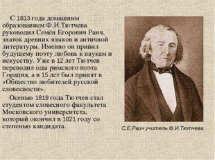 С 1813 года домашним образованием Ф.И.Тютчева руководил Семён Егорович Раич,
