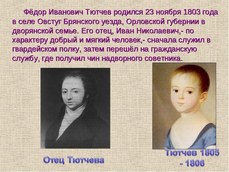 Фёдор Иванович Тютчев родился 23 ноября 1803 года в селе Овстуг Брянского уез...