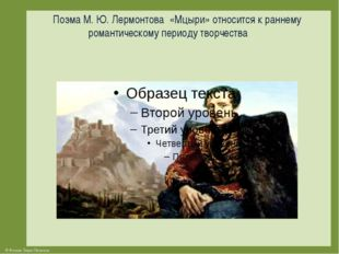 Поэма М. Ю. Лермонтова «Мцыри» относится к раннему романтическому периоду