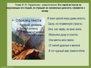 Поэма М. Ю. Лермонтова – романтическая.Его герой не похож на окружающих его