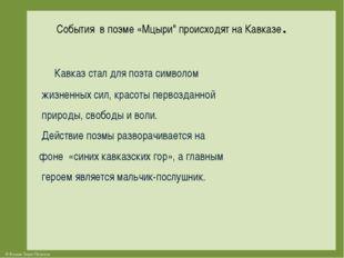 """События в поэме «Мцыри"""" происходят на Кавказе. Кавказ стал для поэта символо"""